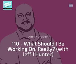 110 - What Should I Be Working On, Really? (with Jeff J Hunter)
